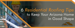 Residential Roofing Tips to Keep Your Arizona Home protected